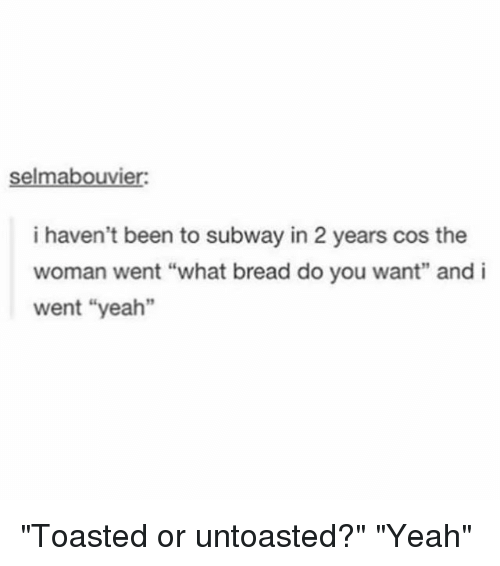 """Memes, Subway, and Yeah: selmabouvier  i haven't been to subway in 2 years cos the  woman went """"what bread do you want"""" and i  went """"yeah"""" """"Toasted or untoasted?"""" """"Yeah"""""""