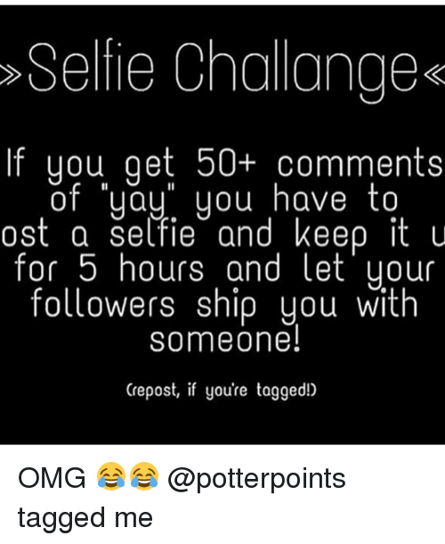 Memes, 🤖, and Yay You: Seltie Challange  you get 50 comments  of yay you have to  ost a settle and keep it u  for 5 hours and let your  followers ship you with  someone!  Crepost, if you're tagged!) OMG 😂😂 @potterpoints tagged me
