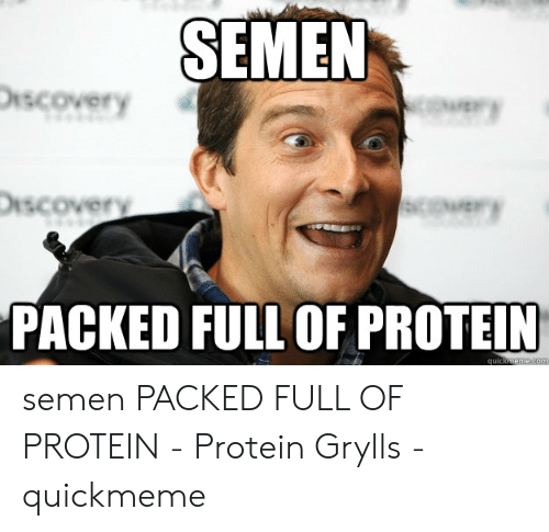 Protein Meme: SEMEN  iscovery  iscovery  PACKED FULL OF PROTEIN  quic semen PACKED FULL OF PROTEIN - Protein Grylls - quickmeme