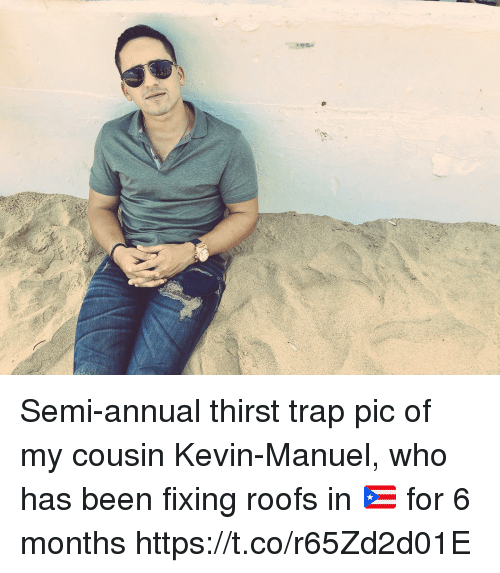 Memes, Trap, and Been: Semi-annual thirst trap pic of my cousin Kevin-Manuel, who has been fixing roofs in 🇵🇷 for 6 months https://t.co/r65Zd2d01E