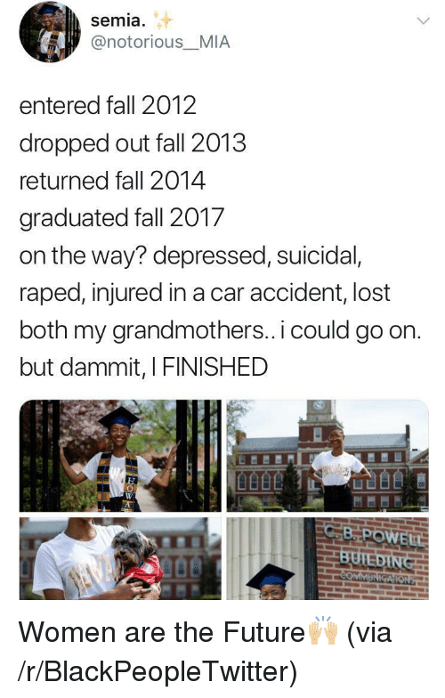 Blackpeopletwitter, Fall, and Future: semia  @notorious_MIA  entered fall 2012  dropped out fall 2013  returned fall 2014  graduated fall 2017  on the way? depressed, suicidal,  raped, injured in a car accident, lost  both my grandmothers.. i could go on.  but dammit, I FINISHED  EH <p>Women are the Future🙌🏼 (via /r/BlackPeopleTwitter)</p>