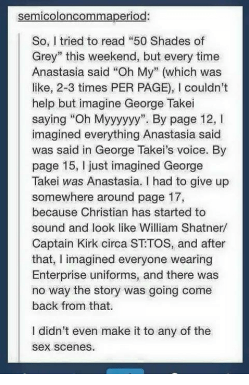 """Shatnered: semicoloncommaperiod:  So, tried to read """"50 Shades of  Grey"""" this weekend, but every time  Anastasia said """"Oh My"""" (which was  like, 2-3 times PER PAGE), l couldn't  help but imagine George Takei  saying """"Oh Myyyyyy"""". By page 12, l  imagined everything Anastasia said  was said in George Takei's voice. By  page 15, just imagined George  Takei was Anastasia. I had to give up  somewhere around page 17,  because Christian has started to  sound and look like William Shatner/  Captain Kirk circa ST TOS, and after  that, I imagined everyone wearing  Enterprise uniforms, and there was  no way the story was going come  back from that.  didn't even make it to any of the  Sex scenes."""