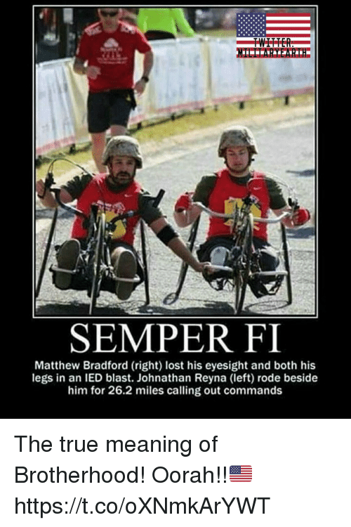 ied: SEMPER FI  Matthew Bradford (right) lost his eyesight and both his  legs in an IED blast. Johnathan Reyna (left) rode beside  him for 26.2 miles calling out commands The true meaning of Brotherhood! Oorah!!🇺🇸 https://t.co/oXNmkArYWT