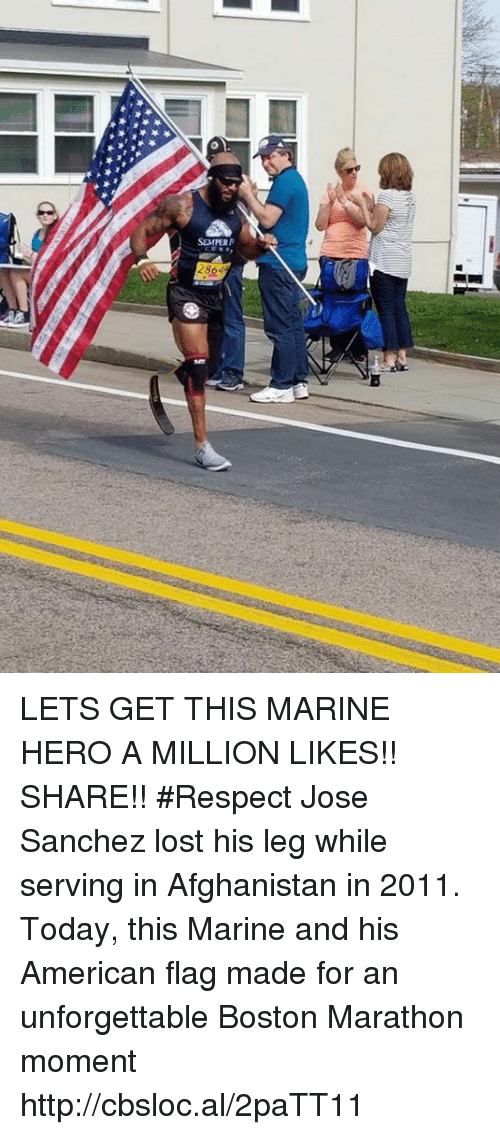 Respect, Lost, and Afghanistan: SEMPER LETS GET THIS MARINE HERO A MILLION LIKES!! SHARE!! #Respect  Jose Sanchez lost his leg while serving in Afghanistan in 2011. Today, this Marine and his American flag made for an unforgettable Boston Marathon moment http://cbsloc.al/2paTT11