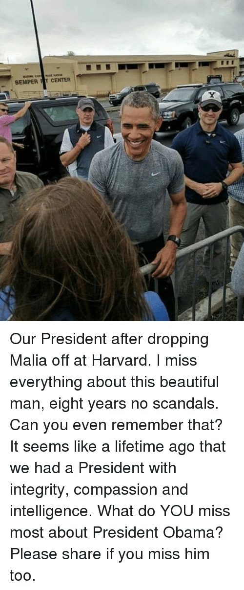 Centere: SEMPER T CENTER Our President after dropping Malia off at Harvard.   I miss everything about this beautiful man, eight years no scandals.  Can you even remember that?  It seems like a lifetime ago that we had a President with integrity, compassion and intelligence.  What do YOU miss most about President Obama?  Please share if you miss him too.