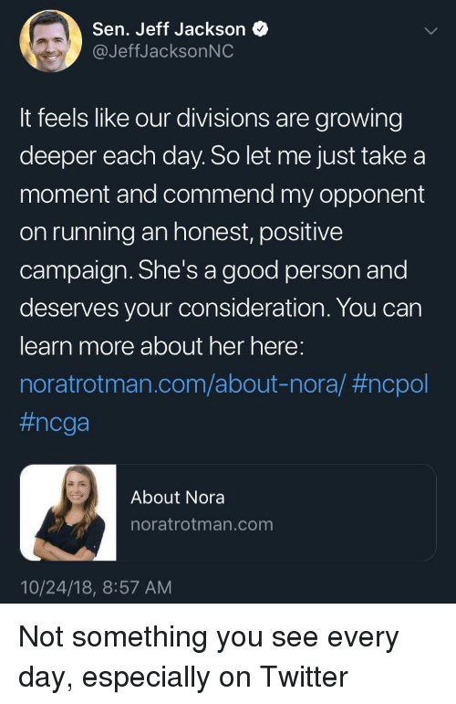 nora: Sen. Jeff Jackson  @JeffJacksonNC  It feels like our divisions are growing  deeper each day. So let me just take a  moment and commend my opponent  on running an honest, positive  campaign. She's a good person and  deserves your consideration. You can  learn more about her here:  noratrotman.com/about-nora/ #ncpol  #ncga  About Nora  noratrotman.com  10/24/18, 8:57 AM Not something you see every day, especially on Twitter