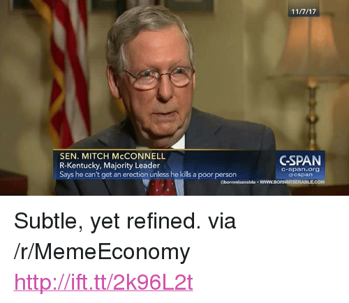 """Mitch McConnell: SEN. MITCH McCONNELL  R-Kentucky, Majority Leader  Says he can't get an erection unless he kills a poor person  CSPAN  C-span.org  @cspan  gbornmiserable wWW.BORNMISERABLECOM <p>Subtle, yet refined. via /r/MemeEconomy <a href=""""http://ift.tt/2k96L2t"""">http://ift.tt/2k96L2t</a></p>"""