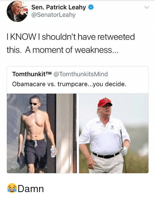 Obamacare: Sen. Patrick Leahy  @SenatorLeahy  I KNOW| shouldn't have retweeted  this. A moment of weakness..  TomthunkitTM @TomthunkitsMind  Obamacare vs. trumpcare...you decide. 😂Damn