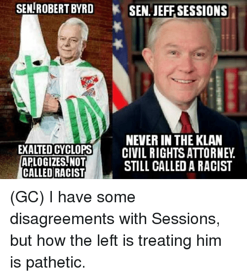 Disagreance: SEN ROBERT BYRD SEN. JEFF SESSIONS  NEVERIN THE KLAN  EXALTED CYCLOPS  CIVIL RIGHTS ATTORNEY  APLOGIZES NOT  CALLED RACIST  STILL CALLED A RACIST (GC) I have some disagreements with Sessions, but how the left is treating him is pathetic.