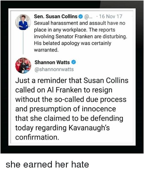 al franken: Sen. Susan Collins 16 Nov 17  Sexual harassment and assault have no  place in any workplace. The reports  involving Senator Franken are disturbing  His belated apology was certainly  warranted.  Shannon Watts  @shannonrwatts  Just a reminder that Susan Collins  called on Al Franken to resign  without the so-called due process  and presumption of innocence  that she claimed to be defending  today regarding Kavanaugh's  confirmation. she earned her hate