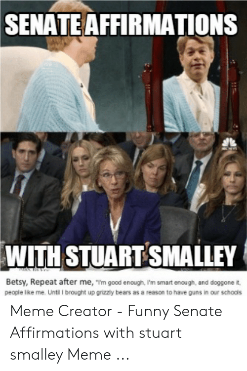 stuart smalley: SENATE AFFIRMATIONS  WITH STUART SMALLEY  Betsy, Repeat after me, m good enough, I'm smart enough, and doggone it,  people like me. Until I brought up grizzly bears as a reason to have guns in our schools Meme Creator - Funny Senate Affirmations with stuart smalley Meme ...