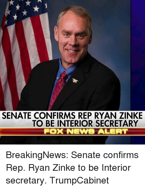 repping: SENATE CONFIRMS REP RYAN ZINKE  TO BE INTERIOR SECRETARY  Fox NEWWS ALERT BreakingNews: Senate confirms Rep. Ryan Zinke to be Interior secretary. TrumpCabinet