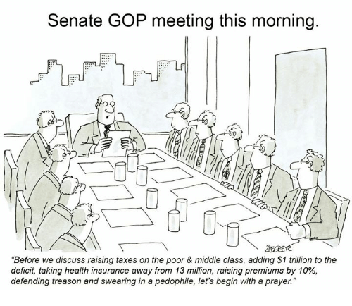 "Taxes, Health Insurance, and Prayer: Senate GOP meeting this morning.  EPL  5  AFEE  ""Before we discuss raising taxes on the poor & middle class, adding $1 trillion to the  deficit, taking health insurance away from 13 million, raising premiums by 10%,  defending treason and swearing in a pedophile, let's begin with a prayer."""