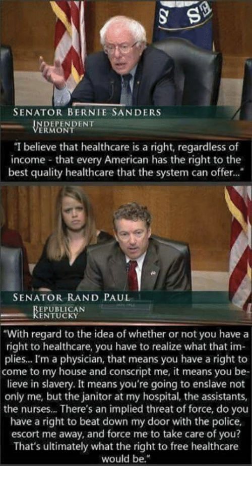 "Bernie Sanders, Memes, and My House: SENATOR BERNIE SANDERS  DEPENDENT  ERMONT  ""I believe that healthcare is a right, regardless of  income- that every American has the right to the  best quality healthcare that the system can offer...  SENATOR RAND PAUL  EPUBLICAN  KENTUCKY  With regard to the idea of whether or not you have a  right to healthcare, you have to realize what that im-  plies... I'm a physician, that means you have a right to  come to my house and conscript me, it means you be  lieve in slavery. It means you're going to enslave not  only me, but the janitor at my hospital, the assistants,  the nurses... There's an implied threat of force, do you  have a right to beat down my door with the police,  escort me away, and force me to take care of you?  That's ultimately what the right to free healthcare  would be."""