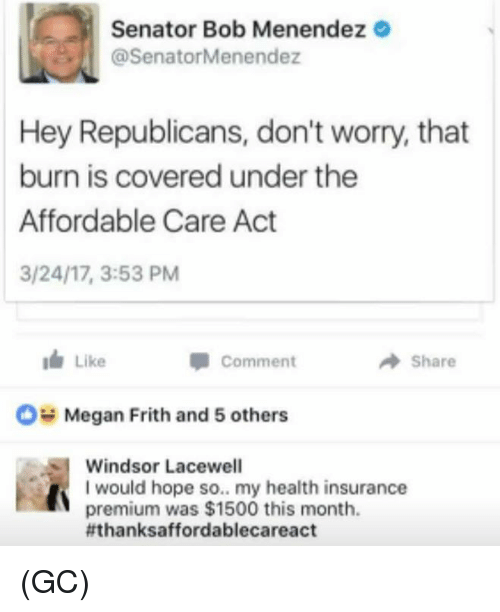 affordable care act: Senator Bob Menendez  @SenatorMenendez  Hey Republicans, don't worry, that  burn is covered under the  Affordable Care Act  3/24/17, 3:53 PM  I Like  A Share  Comment  OH Megan Frith and 5 others  Windsor Lacewell  I would hope so.. my health insurance  premium was $1500 this month.  fthanksaffordablecareact (GC)