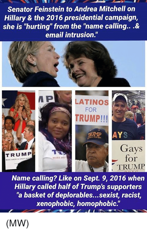 """Memes, Sept, and Andrea Mitchell: Senator Feinstein to Andrea Mitchell on  Hillary & the 2016 presidential campaign,  she is """"hurting"""" from the """"name calling...&  email intrusion.""""  P  LATINOS  FOR  TRUMP!!!  AYS  Gays  TRUMP  for  MAKE ANP  TRUMP  Name calling? Like on Sept. 9, 2016 when  Hillary called half of Trump's supporters  """"a basket of deplorables...sexist, racist,  xenophobic, homophobic."""" (MW)"""
