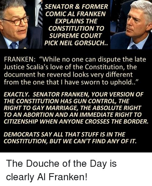 """Memes, 🤖, and Als: SENATOR & FORMER  COMIC AL FRANKEN  N EXPLAINS THE  CONSTITUTION TO  SUPREME COURT  PICK NEIL GORSUCH.  FRANKEN: """"While no one can dispute the late  Justice Scalia's love of the Constitution, the  document he revered looks very different  from the one that have sworn to uphold..""""  EXACTLY SENATOR FRANKEN, YOUR VERSION OF  THE CONSTITUTION HAS GUN CONTROL, THE  RIGHT TO GAY MARRIAGE, THE ABSOLUTE RIGHT  TO AN ABORTION AND AN IMMEDIATE RIGHT TO  CITIZENSHIP WHEN ANYONE CROSSES THE BORDER.  DEMOCRATS SA YALL THATSTUFF IS IN THE  CONSTITUTION, BUT WE CAN'T FIND ANY OF IT The Douche of the Day is clearly Al Franken!"""