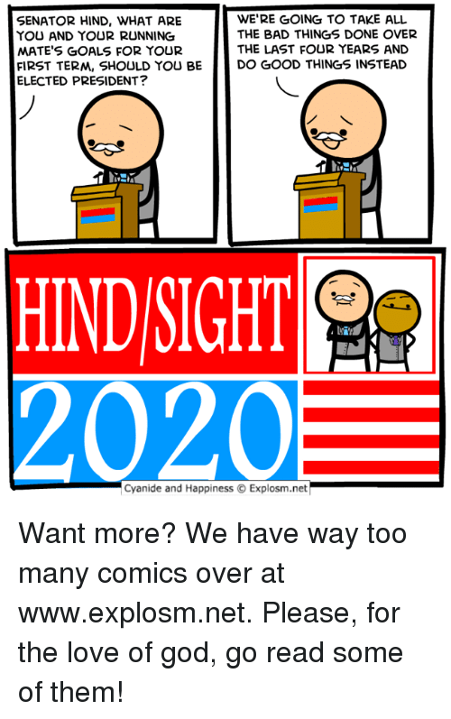 Bad, Dank, and Goals: SENATOR HIND, WHAT ARE  YOU AND YOUR RUNNING  MATE'S GOALS FOR YOUR  FIRST TERM, SHOULD YOU BE  ELECTED PRESIDENT?  WE'RE GOING TO TAKE ALL  THE BAD THINGS DONE OVER  THE LAST FOUR YEARS AND  DO GOOD THINGS INSTEAD  HIND SIGHT  2020  Cyanide and Happiness © Explosm.net Want more? We have way too many comics over at www.explosm.net. Please, for the love of god, go read some of them!