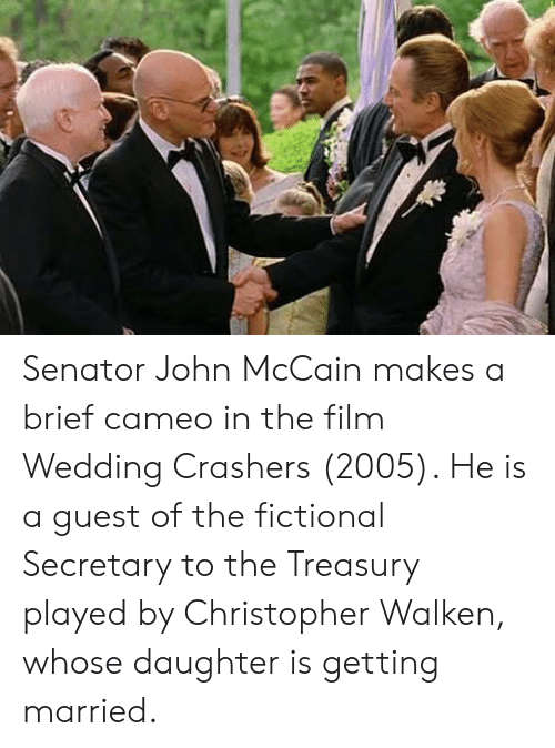 John McCain: Senator John McCain makes a brief cameo in the film Wedding Crashers (2005). He is a guest of the fictional Secretary to the Treasury played by Christopher Walken, whose daughter is getting married.