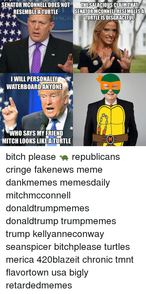 Flavortown Usa: SENATOR MCONNELL DOES NOT  THE SALACIOUS CLAIM THAT  RESEMBLE A TURTLE  SENATOR MCONNELLRESEMBLESA  TURTLE ISDISGRACEFUL  I WILL PERSONALY  WATERBOARDANYONE  WHO SAYS MY FRIEND  MITCHLOOKS LIKEATURTLE bitch please 🐢 republicans cringe fakenews meme dankmemes memesdaily mitchmcconnell donaldtrumpmemes donaldtrump trumpmemes trump kellyanneconway seanspicer bitchplease turtles merica 420blazeit chronic tmnt flavortown usa bigly retardedmemes