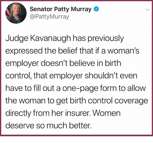 patty murray: Senator Patty Murray  @PattyMurray  Judge Kavanaugh has previously  expressed the belief that if a woman's  employer doesn't believe in birth  control, that employer shouldn't even  have to fill out a one-page form to allow  the woman to get birth control coverage  directly from her insurer. Women  deserve so much better.