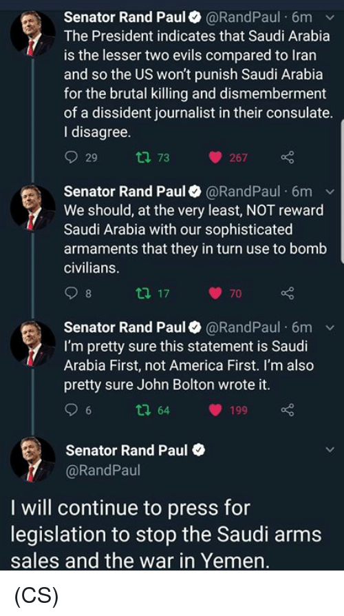 rand: Senator Rand Paul@RandPaul 6m v  The President indicates that Saudi Arabia  is the lesser two evils compared to Iran  and so the US won't punish Saudi Arabia  for the brutal killing and dismemberment  of a dissident journalist in their consulate  I disagree  29 tl 73 267  Senator Rand Paul @RandPaul 6mv  We should, at the very least, NOT reward  Saudi Arabia with our sophisticated  armaments that they in turn use to bomb  civilians  70  Senator Rand Paul@RandPaul 6m v  I'm pretty sure this statement is Saudi  Arabia First, not America First. I'm also  pretty sure John Bolton wrote it  tl 64 199  Senator Rand Paul  @RandPaul  I will continue to press for  legislation to stop the Saudi arms  sales and the war in Yemen (CS)