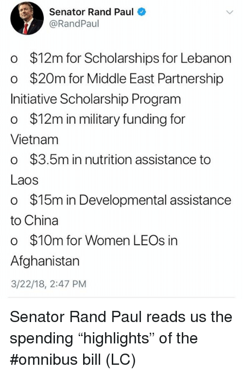 "lebanon: Senator Rand Paul  @RandPaul  o $12m for Scholarships for Lebanon  o $20m for Middle East Partnership  Initiative Scholarship Program  o $12m in military funding for  Vietnam  o $3.5m in nutrition assistance to  Laos  o $15m in Developmental assistance  to China  o $10m for Women LEOs in  Afghanistan  3/22/18, 2:47 PM Senator Rand Paul reads us the spending  ""highlights"" of the #omnibus bill (LC)"