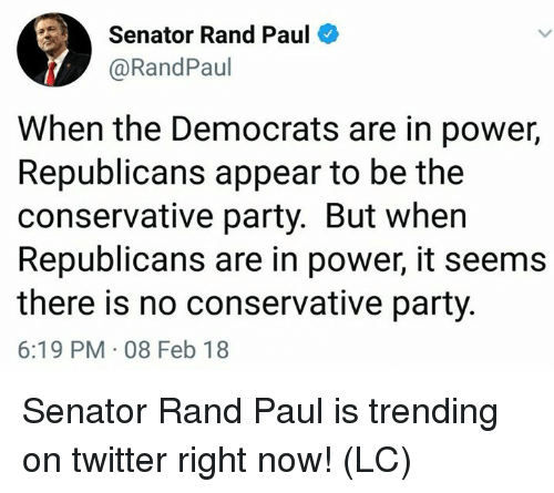 Memes, Party, and Rand Paul: Senator Rand Paul  @RandPaul  When the Democrats are in power,  Republicans appear to be the  conservative party. But when  Republicans are in power, it seems  there is no conservative party.  6:19 PM 08 Feb 18 Senator Rand Paul is trending on twitter right now! (LC)