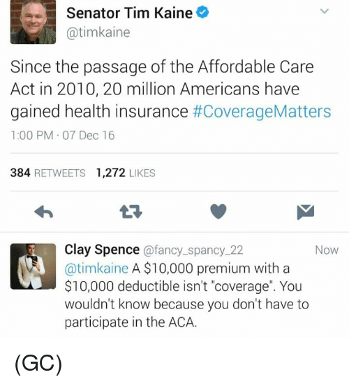 """the passage: Senator Tim Kaine  atimkaine  Since the passage of the Affordable Care  Act in 2010, 20 million Americans have  gained health insurance  #CoverageMatters  1:00 PM 07 Dec 16  384  RETWEETS 1,272  LIKES  Clay Spence  afancy spanc  22  Now  @timkaine A $10,000 premium with a  $10,000 deductible isn't """"coverage"""". You  wouldn't know because you don't have to  participate in the ACA. (GC)"""