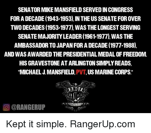marinate: SENATORMIKEMANSFIELD SERVEDINCONGRESS  FOR A DECADE (1943-1953),IN THE USSENATE FOR OVER  TWO DECADES (1953-1977) WAS THELONGESTSERVING  AMBASSADOR TO JAPANFORADECADE (1977-1988).  AND WASAWARDED THE PRESIDENTIAL MEDALOFFREEDOM.  HISGRAVESTONEATARLINGTONSIMPLY READS,  MICHAEL J MANSFIELD  US MARINE CORPS  CORANGERUP Kept it simple.   RangerUp.com