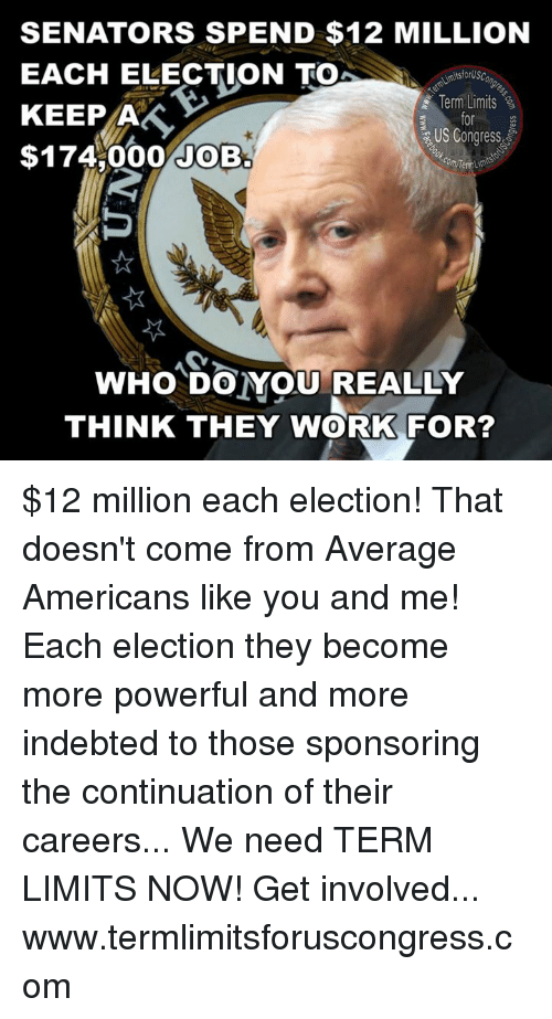 Memes, 🤖, and Job: SENATORS SPEND $12 MILLION  EACH ELECTION TO  tsforUSC  Term Limits  KEEP A  US Congress  $174 000 JOB.  com Temum  WHO DO YOU REALLY  THINK THEY WORK FOR? $12 million each election!  That doesn't come from Average Americans like you and me!  Each election they become more powerful and more indebted to those sponsoring the continuation of their careers...  We need TERM LIMITS NOW!  Get involved...  www.termlimitsforuscongress.com