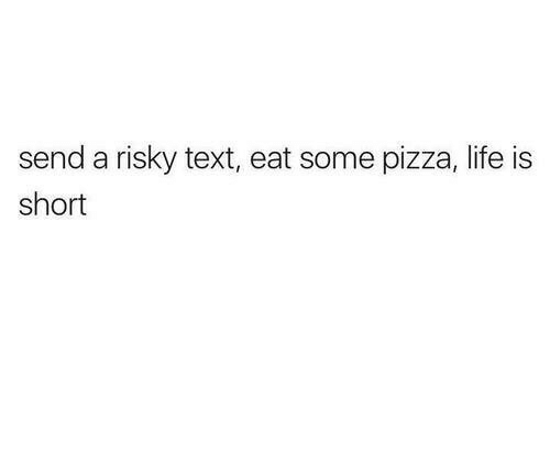 Risky Text: send a risky text, eat some pizza, life is  short