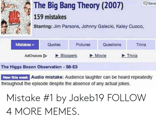 The Big Bang Theory: Send  The Big Bang Theory (2007)  BIC  BANG  theors  159 mistakes  Starring: Jim Parsons, Johnny Galecki, Kaley Cuoco,  Mistakes  Quotes  Pictures  Questions  Trivia  Trivia  Bloopers  Movie  AdChoices D  The Higgs Boson Observation S6-E3  New this week Audio mistake: Audience laughter can be heard repeatedly  throughout the episode despite the absence of any actual jokes Mistake #1 by Jakeb19 FOLLOW 4 MORE MEMES.