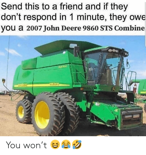 John Deere: Send this to a friend and if they  don't respond in 1 minute, they owe  you a 2007 John Deere 9860 STS Combine You won't 😆😂🤣