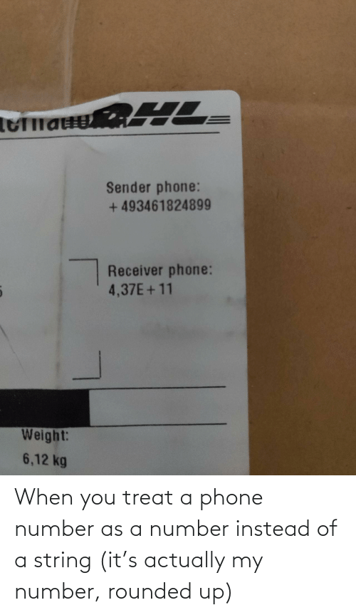 A Phone: Sender phone:  + 493461824899  Receiver phone:  4,37E+11  Weight:  6,12 kg When you treat a phone number as a number instead of a string (it's actually my number, rounded up)