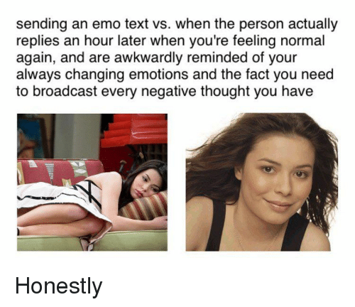 Funny, Broadcast, and Normal: sending an emo text vs. when the person actually  replies an hour later when you're feeling normal  again, and are awkwardly reminded of your  always changing emotions and the fact you need  to broadcast every negative thought you have Honestly