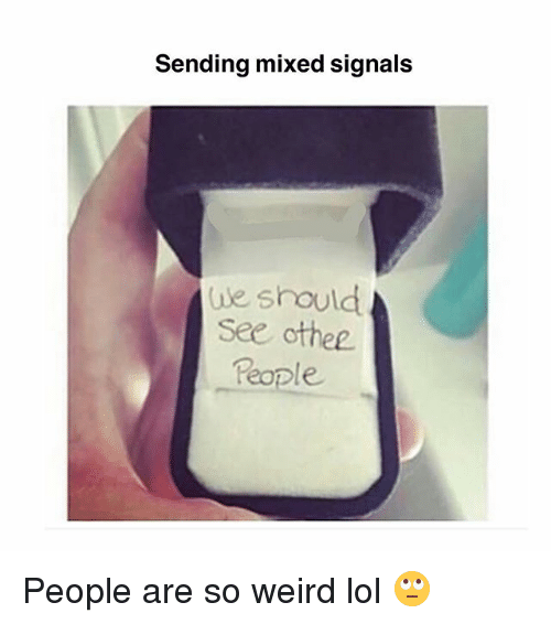 Lol, Memes, and Weird: Sending mixed signals  ue should  See othee  e. People are so weird lol 🙄