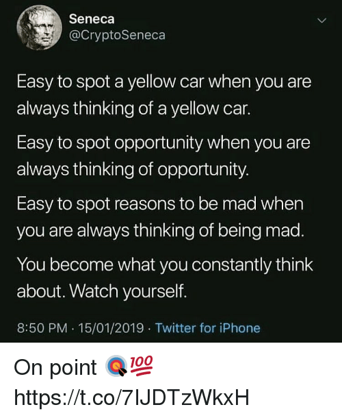 on point: Seneca  @CryptoSeneca  Easy to spot a yellow car when you are  always thinking of a yellow car.  Easy to spot opportunity when you are  always thinking of opportunity  Easy to spot reasons to be mad when  you are always thinking of being mad  You become what you constantly think  about. Watch yourself.  8:50 PM. 15/01/2019 Twitter for iPhone On point 🎯💯 https://t.co/7IJDTzWkxH