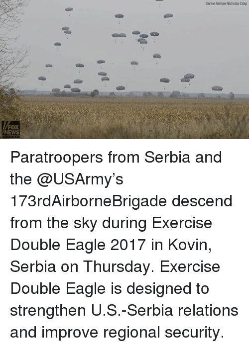 Memes, News, and Eagle: Senior Aiman Nicholas Crisp  FOX  NEWS Paratroopers from Serbia and the @USArmy's 173rdAirborneBrigade descend from the sky during Exercise Double Eagle 2017 in Kovin, Serbia on Thursday. Exercise Double Eagle is designed to strengthen U.S.-Serbia relations and improve regional security.