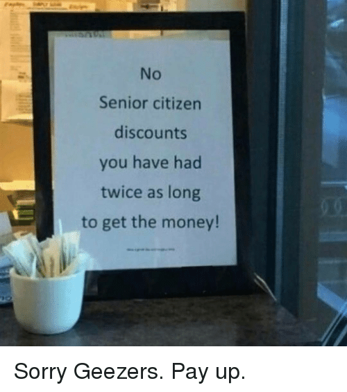 geezer: Senior citizen  discounts  you have had  twice as long  to get the money! Sorry Geezers. Pay up.