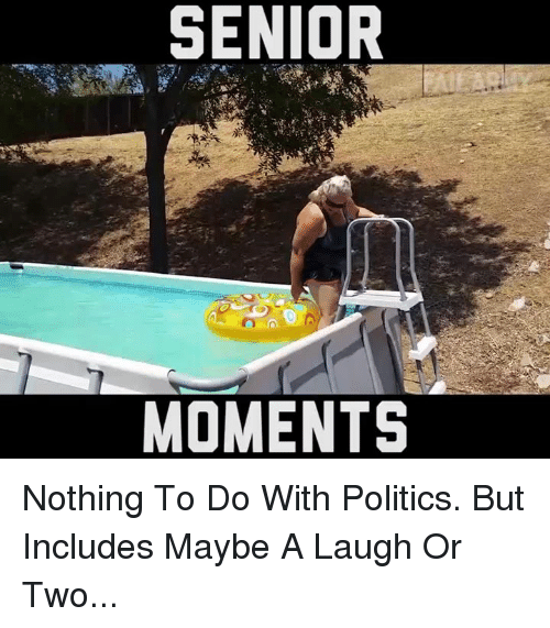 Senior Moment: SENIOR  MOMENTS Nothing To Do With Politics. But Includes Maybe A Laugh Or Two...