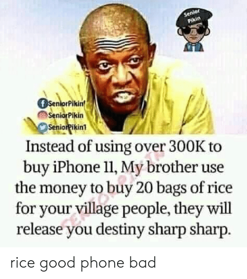 village people: Senior  Pikin  SenorPikin  SeniorPikin  SeniorPikin1  Instead of using over 300K to  buy iPhone l1, My brother use  the money to buy 20 bags of rice  for your village people, they will  release you destiny sharp sharp. rice good phone bad