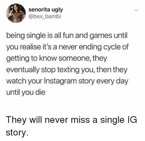 Bambi, Dank, and Instagram: senorita ugly  @bex_bambi  being single is all fun and games until  you realise it's a never ending cycle of  getting to know someone, they  eventually stop texting you, then they  watch your Instagram story every day  until you die They will never miss a single IG story.