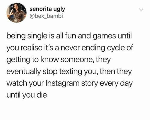 Bambi, Instagram, and Memes: senorita ugly  @bex_bambi  being single is all fun and games until  you realise it's a never ending cycle of  getting to know someone, they  eventually stop texting you, then they  watch your Instagram story every day  until you die