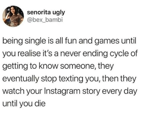 Bambi: senorita ugly  @bex_bambi  being single is all fun and games until  you realise it's a never ending cycle of  getting to know someone, they  eventually stop texting you, then they  watch your Instagram story every day  until you die
