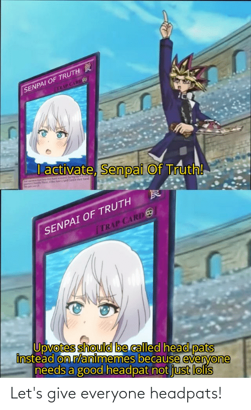 ber: SENPAI OF TRUTH  (TRAP CARD o  T activate, Senpai Of Truth!  ber hand reveled Duningach oo  ther have a Spel Cnd in their hant  Srppo  SENPAI OF TRUTH  TRAP CARD CO  Upvotes should be called head pats  instead on r/animemes because everyone  needs a good headpat not just lolis Let's give everyone headpats!