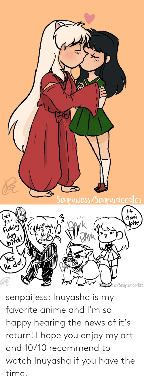 So Happy: senpaijess:  Inuyasha is my favorite anime and I'm so happy hearing the news of it's return! I hope you enjoy my art and 10/10 recommend to watch Inuyasha if you have the time.