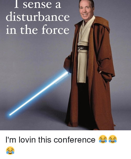 Disturbance In The Force: sense a  disturbance  in the force I'm lovin this conference 😂😂😂