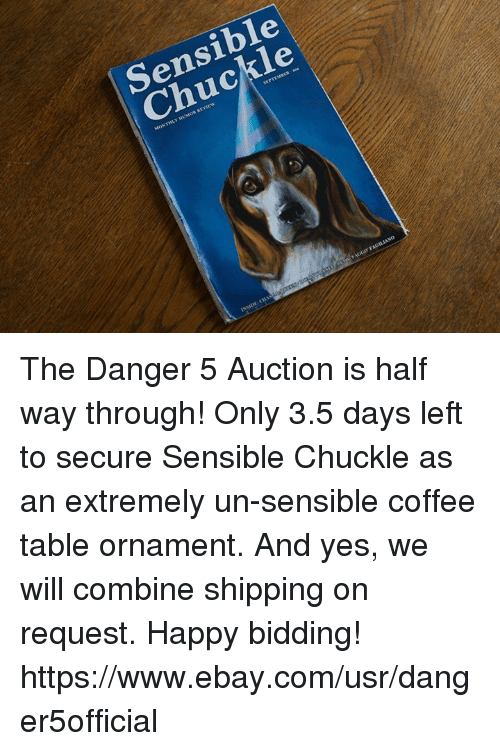 Dank, eBay, and Coffee: Sensible  Chuckle The Danger 5 Auction is half way through!  Only 3.5 days left to secure Sensible Chuckle as an extremely un-sensible coffee table ornament.  And yes, we will combine shipping on request.  Happy bidding!  https://www.ebay.com/usr/danger5official
