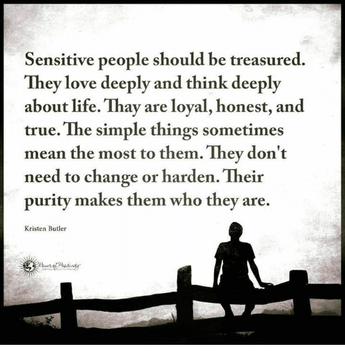 Life, Love, and Memes: Sensitive people should be treasured.  They love deeply and think deeply  about life. Thay are loyal, honest, and  true. The simple things sometimes  mean the most to them. They don't  need to change or harden. Their  purity makes them who they are.  Kristen Butler